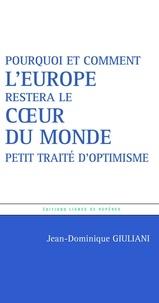 Jean-Dominique Giuliani - Pourquoi et comment l'Europe restera le coeur du monde - Petit traité d'optimisme.