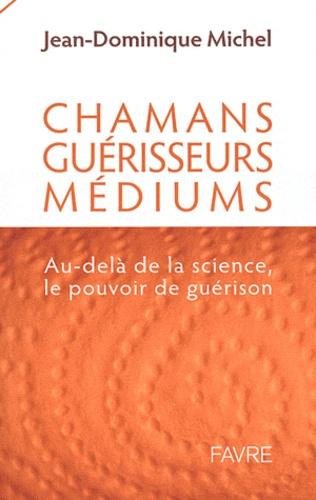 Jean-Dominique Michel - Chamans, guérisseurs et médiums : au delà de la science, le pouvoir de guérison.