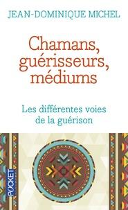 Jean-Dominique Michel - Chamans, guérisseurs, médiums - Les différentes voies de la guérison.