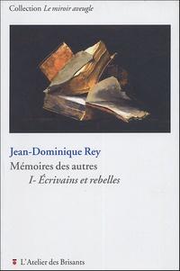 Jean-Dominique Rey - Mémoires des autres - Volume 1, Ecrivains et rebelles.