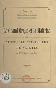 Jean Douteau - Le grand orgue et la maîtrise de la cathédrale Saint-Pierre de Saintes - Du XVIe siècle à nos jours.
