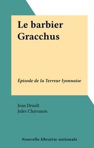 Jean Drault et Jules Chavanon - Le barbier Gracchus - Épisode de la Terreur lyonnaise.