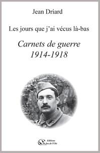Jean Driard - Carnets de guerre 1914-1918 - les jours que j'ai vecus la-bas.