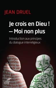 Jean Druel - Je crois en Dieu ! - Moi non plus - Introduction aux principes du dialogue interreligieux.