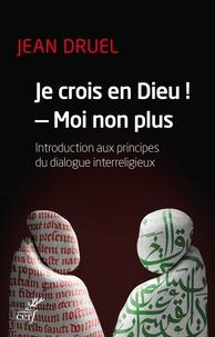 Jean Druel - Je crois en dieu ! - Moi non plus. - Introduction aux principes du dialogue interreligieux.