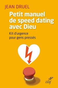 Jean Druel - Petit manuel de speed dating avec Dieu - Kit d'urgence pour gens pressés.