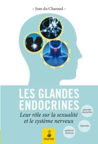 Jean Du Chazaud - Les glandes endocrines, leurs rôles sur la sexualité et le système nerveux - Endocrino-psychologie, glande génitale, glande thyroïde et connaissance de l'Homme total.