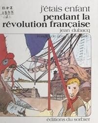Jean Dubacq et Gérard Delepierre - J'étais enfant pendant la Révolution française.