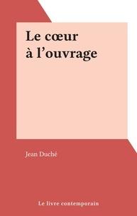 Jean Duché - Le cœur à l'ouvrage.