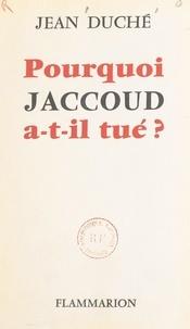 Jean Duché - Pourquoi Jaccoud a-t-il tué ?.