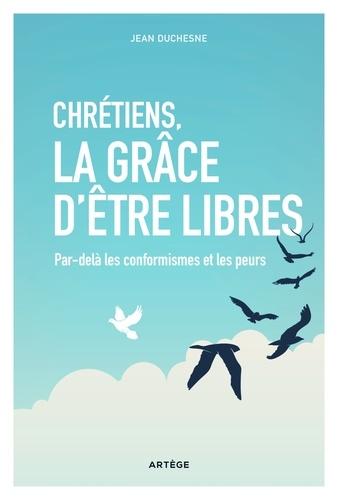 Jean Duchesne - Chrétiens, la grâce d'être libres - Par-delà les conformismes et les peurs.