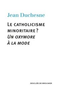 Jean Duchesne - Le catholicisme minoritaire ? - Un oxymore à la mode.