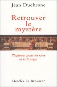 Jean Duchesne - Retrouver le mystère - Plaidoyer pour les rites et la liturgie.