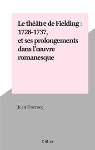 Jean Ducrocq - Le théâtre de Fielding : 1728-1737, et ses prolongements dans l'œuvre romanesque.