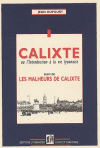 Jean Dufourt - Calixte ou L'introduction à la vie lyonnaise - Suivi de Les malheurs de Calixte.