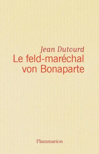 Le feld-maréchal von Bonaparte. Considérations sur les causes de la grandeur des Français et de leur décadence