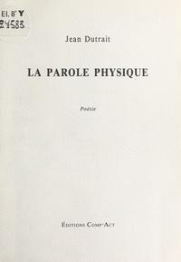 Jean Dutrait - La Parole physique.