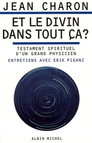 Et le divin dans tout ça ?. Testament spirituel d'un grand physicien. Entretiens avec Erik Pigani