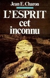 Jean E. Charon - L'Esprit, cet inconnu.