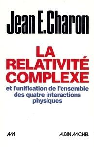 Jean E. Charon et Jean Emile Charon - La Relativité complexe et l'unification des quatre interactions physiques.