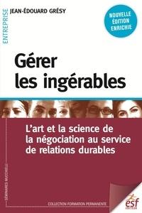 Jean-Edouard Grésy - Gérer les ingérables - L'art et la science de la négociation au service de relations durables.