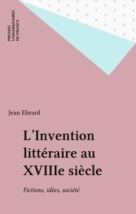 Jean Ehrard - L'invention littéraire au XVIIIe siècle - Fictions, idées, société.