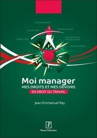 Jean-Emmanuel Ray - Moi manager - Mes droits et mes devoirs en droit du travail.