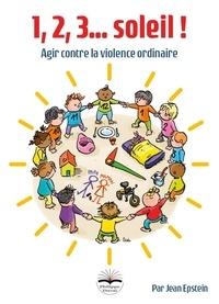 Jean Epstein - 1, 2, 3... soleil ! - Agir contre la violence ordinaire.