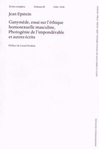 Jean Epstein - Ecrits complets - Volume 3 (1928-1938) Ganymède, essai sur l'éthique homosexuelle masculine, photogénie de l'impondérable et autres écrits.