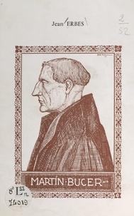 Jean Erbès - Martin Bucer - Le réformateur alsacien inconnu et méconnu.