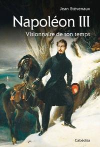 Jean Etèvenaux - Napoléon III - Visionnaire de son temps.
