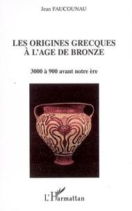Jean Faucounau - Les origines grecques à l'âge du bronze - 3000 à 900 avant notre ère.