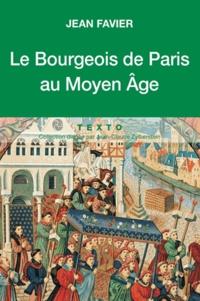 Jean Favier - Le bourgeois de Paris au Moyen Age.