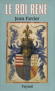 Jean Favier - Le roi René.
