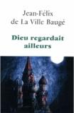 Jean-Félix de La Ville Baugé - Dieu regardait ailleurs.