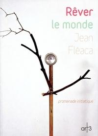 Jean Fléaca - Rêver le monde - Promenade initiatique.
