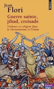 Jean Flori - Guerre sainte, Jihad, Croisade. Violence et religion dans le christianisme et l'islam.