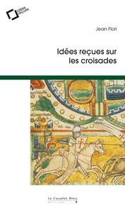 Jean Flori - Idées reçues sur les croisades.