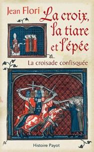 Jean Flori - La croix, la tiare et l'épée - La croisade confisquée.