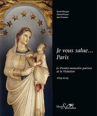 Jean Foisselon et David Marguin - Je vous salue... Paris - Le premier monastère parisien de la Visitation 1619-2019.