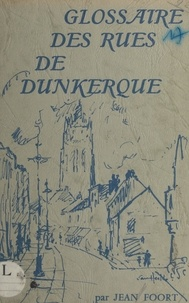 Jean Foort et Serge Blanckaert - Glossaire des rues de Dunkerque.