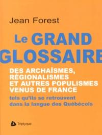 Jean Forest - Le grand glossaire des archaïsmes, régionalismes et autres populismes venus de France - Tels qu'ils se retrouvent dans la langue des Québécois.