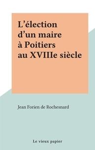 Jean Forien de Rochesnard - L'élection d'un maire à Poitiers au XVIIIe siècle.