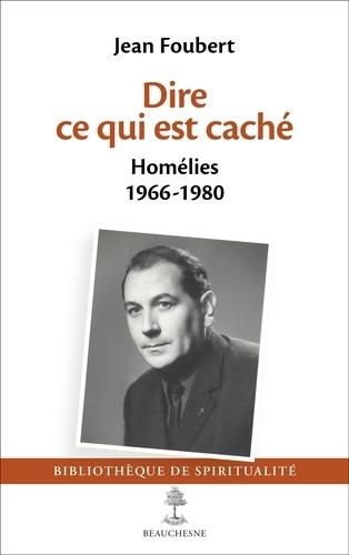 Jean Foubert - Dire ce qui est caché - Homélie 1966-1980.