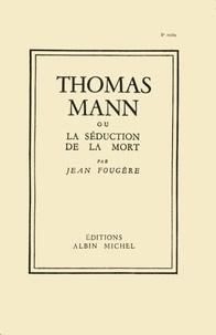 Jean Fougère - Thomas Mann ou la séduction de la mort.