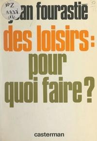 Jean Fourastié et Françoise Fourastié - Des loisirs : pour quoi faire ?.