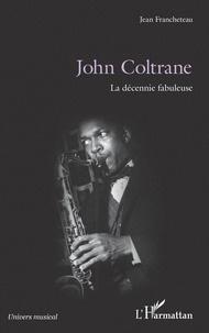 Jean Francheteau - John Coltrane - La décennie fabuleuse.