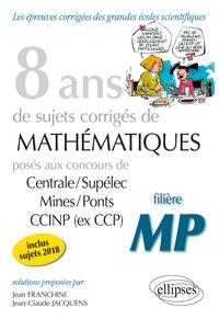 Jean Franchini et Jean-Claude Jacquens - 8 ans de problèmes corrigés de Mathématiques posés aux concours Centrale/Supélec, Mines/Ponts et CCINP (ex CCP) - Filière MP.