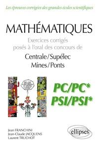 Jean Franchini et Laurent Truchot - Mathématiques PC/PC* et PSI/PSI* - Exercices corrigés posés à l'oral des concours de Centrale/Suplelec et Mines/Ponts.
