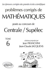 PROBLEMES CORRIGES DE MATHEMATIQUES POSES AU CONCOURS DE CENTRALE/SUPELEC. Tome 6 - Jean Franchini |